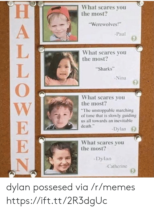 """Memes, Death, and Sharks: What scares you  the most?  """"Werewolves!  Paul  What scares you  the most?  Sharks  -Nina  What scares you  the most?  The unstoppable marching  of time that is slowly guiding  us all towards an inevitable  death.""""  -Dylan O  What scares you  the most?  -Dylan  Catherine dylan possesed via /r/memes https://ift.tt/2R3dgUc"""