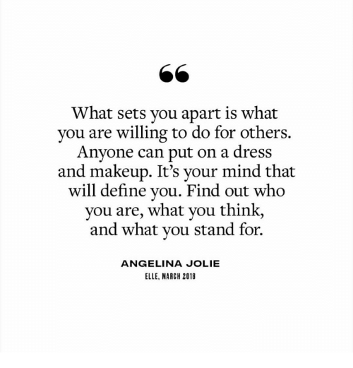 Makeup, Angelina Jolie, and Define: What sets you apart is what  vou are willing to do for others.  Anyone can put on a dress  and makeup. It's your mind that  will define you. Find out who  you are, what you think,  and what vou stand for.  ANGELINA JOLIE  ELLE, MARCH 2018