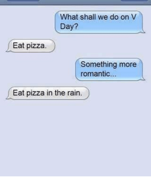 Memes, Pizza, and Rain: What shall we do on V  Day?  Eat pizza.  Something more  romantic  Eat pizza in the rain