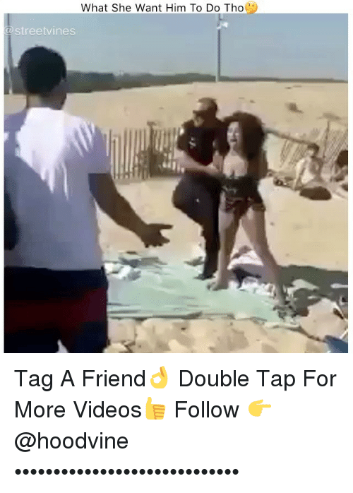 Memes, Videos, and 🤖: What She Want Him To Do Tho  streetvines Tag A Friend👌 Double Tap For More Videos👍 Follow 👉 @hoodvine •••••••••••••••••••••••••••••