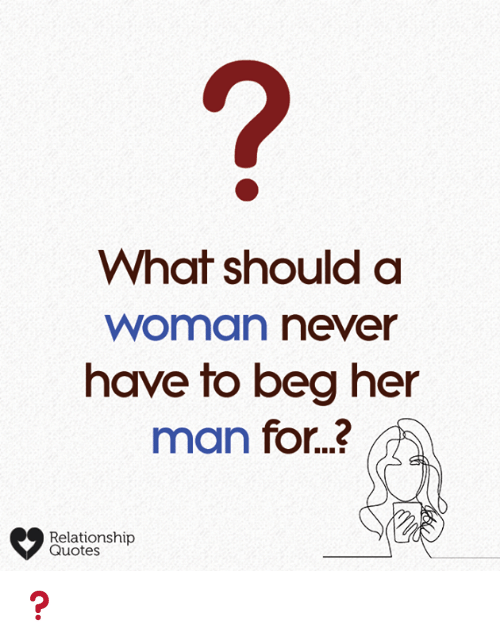 What Should A Woman Never Have To Beg Her Man For Relationship