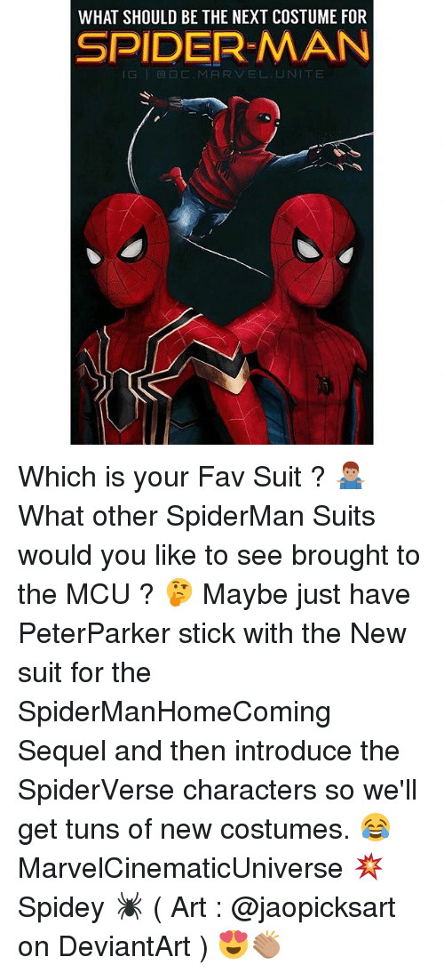 Memes, Spider, and SpiderMan: WHAT SHOULD BE THE NEXT COSTUME FOR  SPIDER-MAN  lG | @□C.MARVEL.UNITE Which is your Fav Suit ? 🤷🏽‍♂️ What other SpiderMan Suits would you like to see brought to the MCU ? 🤔 Maybe just have PeterParker stick with the New suit for the SpiderManHomeComing Sequel and then introduce the SpiderVerse characters so we'll get tuns of new costumes. 😂 MarvelCinematicUniverse 💥 Spidey 🕷 ( Art : @jaopicksart on DeviantArt ) 😍👏🏽