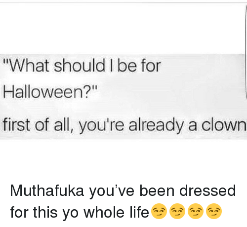 What Should I Be for Halloween? First of All You're Already a ...