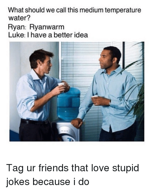 Friends, Love, and Jokes: What should we call this medium temperature  water?  Ryan: Ryanwarnm  Luke: I have a better idea Tag ur friends that love stupid jokes because i do