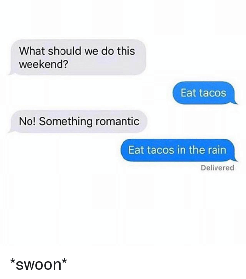 Rain, Girl Memes, and Weekend: What should we do this  weekend?  Eat tacos  No! Something romantic  Eat tacos in the rain  Delivered *swoon*