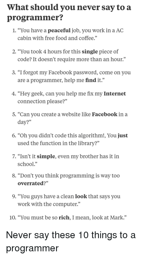 """Facebook, Food, and Internet: What should you never say to a  programmer?  1. """"You have a peaceful job, you work in a AC  cabin with free food and coffee.""""  2. """"You took 4 hours for this single piece of  code? It doesn't require more than an hour.""""  3. """"I forgot my Facebook password, come on you  are a programmer, help me find it.""""  4. """"Hey geek, can you help me fix my Internet  connection please?""""  5. """"Can you create a website like Facebook in a  35  6. """"Oh you didn't code this algorithm!, You just  used the function in the library?""""  7. """"Isn't it simple, even my brother has it in  school.""""  8. """"Don't you think programming is way too  overrated?""""  9. """"You guys have a clean look that says you  work with the computer""""  10. """"You must be so rich, I mean, look at Mark."""" Never say these 10 things to a programmer"""