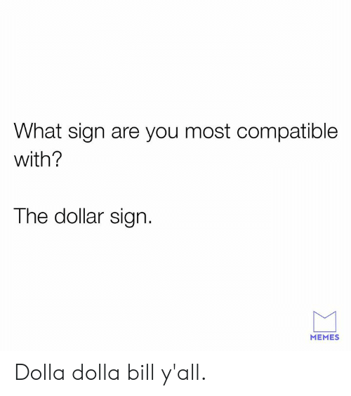 Dank, Memes, and 🤖: What sign are you most compatible  with?  The dollar sign.  MEMES Dolla dolla bill y'all.