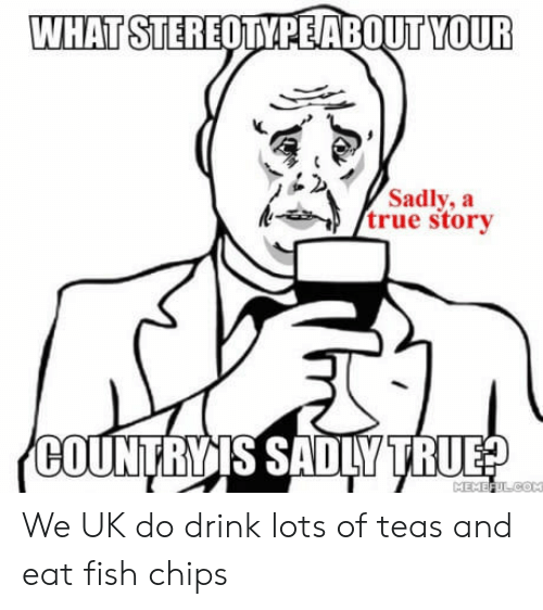 True, Fish, and True Story: WHAT STEREOTYPEABOUT YOUR  Sadly, a  true story  COUNTRIİIS SADLY-TRUE We UK do drink lots of teas and eat fish  chips