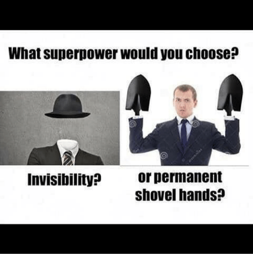 Dank Memes, Superpower, and You: What superpower would you choose?  or permanent  shovel hands?  Invisibility?