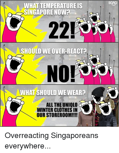 Clothes, Memes, and Winter: WHAT TEMPERATURE IS  SINGAPORE NOWA  221O  SHOULD WE OVER-REACT  C NO  WHAT SHOULD WE WEAR?  ALL THE UNIQLO  WINTER CLOTHES IN  OUR STOREROOM!!!! Overreacting Singaporeans everywhere...