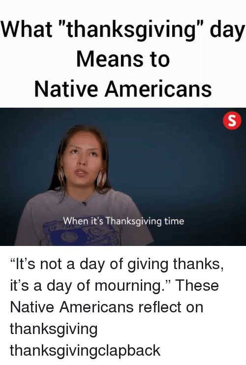 """Memes, Thanksgiving, and Thanksgiving Clap Back: What """"thanksgiving"""" day  Means to  Native Americans  When it's Thanksgiving time """"It's not a day of giving thanks, it's a day of mourning."""" These Native Americans reflect on thanksgiving thanksgivingclapback"""