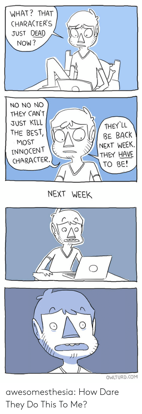 Tumblr, Best, and Blog: WHAT? THAT  CHARACTER'S  JUST DEAD  NOW?  NO NO NO  THEY CAN'T  JUST KILL  THEY LL  BE BACK  NEXT WEEK  THEY HAVE  TO BE!  THE BEST  MOST  INNOCENT  CHARACTER  NEXT WEEK  OWLTURD.COM awesomesthesia:  How Dare They Do This To Me?