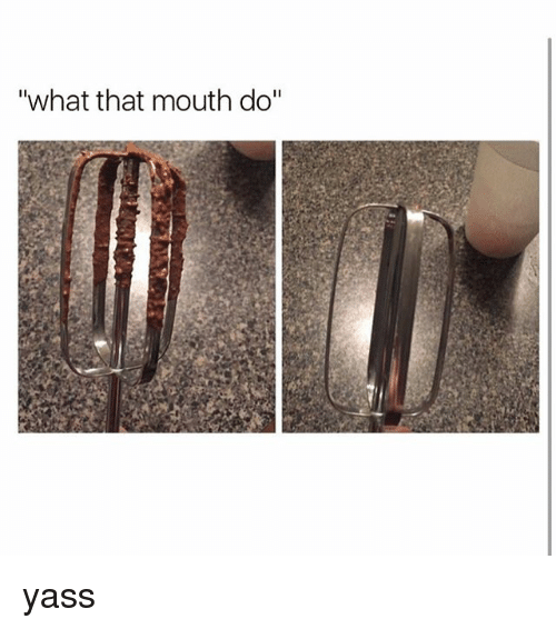 "Memes, 🤖, and What: ""what that mouth do"" yass"