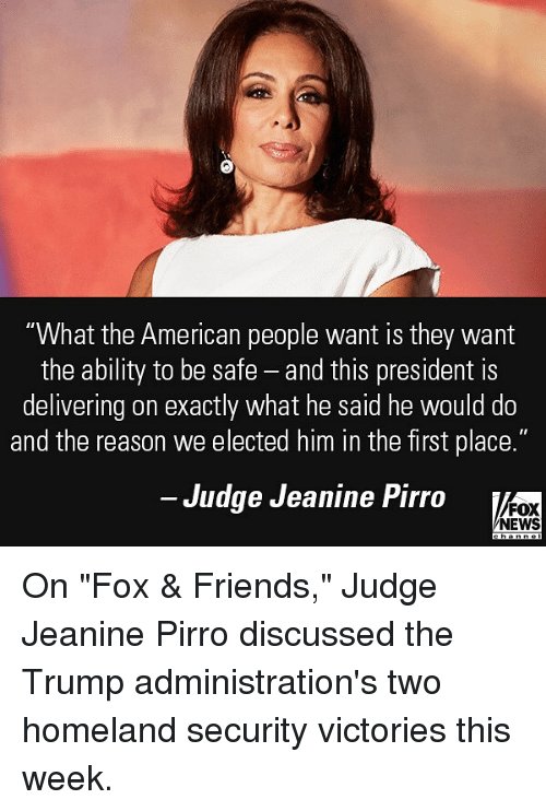 "Friends, Memes, and News: ""What the American people want is they wamt  the ability to be safe - and this president is  delivering on exactly what he said he would do  and the reason we elected him in the first place.""  Judge Jeanine Pirro  FOX  NEWS On ""Fox & Friends,"" Judge Jeanine Pirro discussed the Trump administration's two homeland security victories this week."