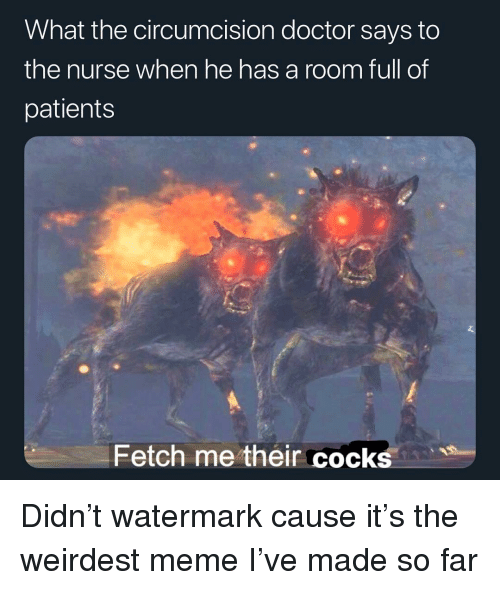 Doctor, Meme, and Memes: What the circumcision doctor says to  the nurse when he has a room full of  patients  Fetch me their cocks Didn't watermark cause it's the weirdest meme I've made so far