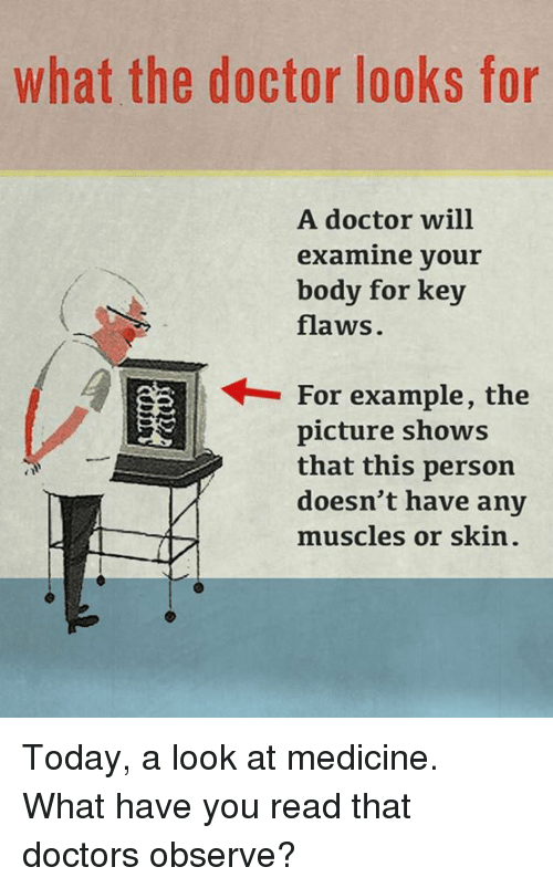 Doctor, Memes, and Today: what the doctor looks for  A doctor will  examine your  body for key  flaws.  ← For example, the  レ  picture shows  that this person  doesn't have any  muscles or skin. Today, a look at medicine.  What have you read that doctors observe?