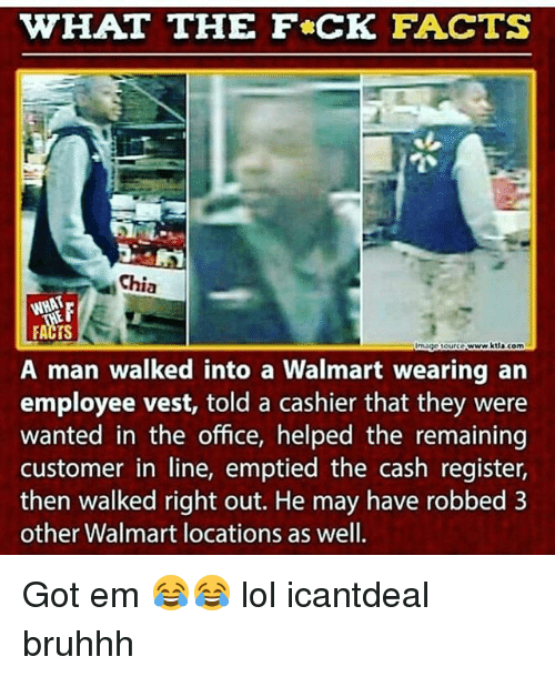 Memes, 🤖, and Ems: WHAT THE F*CK FACTS  Chia  www.ktta com  A man walked into a Walmart wearing an  employee vest, told a cashier that they were  wanted in the office, helped the remaining  customer in line, emptied the cash register,  then walked right out. He may have robbed 3  other Walmart locations as well. Got em 😂😂 lol icantdeal bruhhh