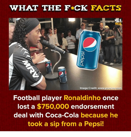 Coca-Cola, Dank, and Facts: WHAT THE F CK FACTS  Image Credit: www.youtube.co  mt  Football player Ronaldinho once  lost a $750,000 endorsement  deal with Coca-Cola because he  took a sip from a Pepsi!