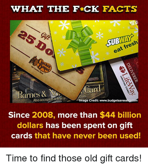 Dank, Facts, and Fresh: WHAT THE F CK FACTS  SUBWAY  eat fresh  Barnes & Card  Also acceptedonline a  Image Credit: www.budgetsaresexy.co  Since 2008, more than $44 billion  dollars has been spent on gift  cards that have never been used! Time to find those old gift cards!