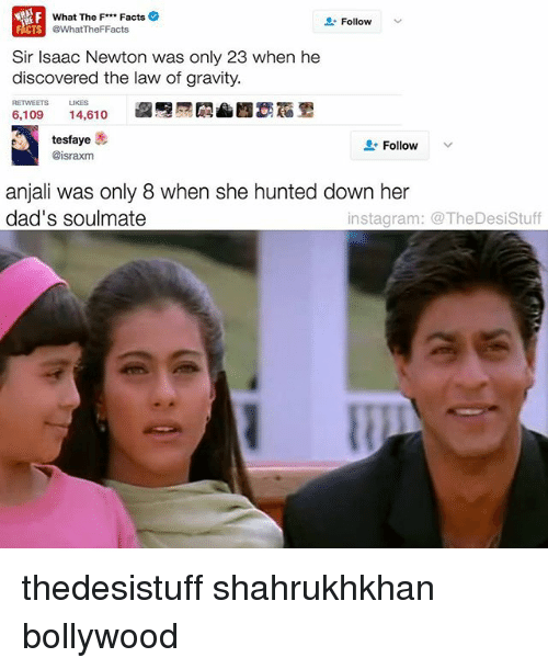 Memes, 🤖, and Isaac: What The F Facts  Follow  @What The FFacts  Sir Isaac Newton was only 23 when he  discovered the law of gravity.  LIKES  6,109  14,610  tesfaye  Follow  V  @israxm  anjali was only 8 when she hunted down her  dad's soulmate  instagram: The Desistuff thedesistuff shahrukhkhan bollywood