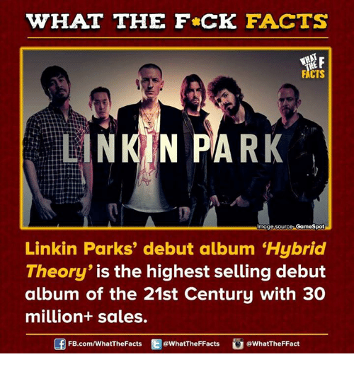 "Dank, Gamespot, and 🤖: WHAT THE FCK FACTS  FACTS  LINKIN PARK  lmoge Source: GameSpot  Linkin Parks' debut album ""Hybrid  Theory  is the highest selling debut  album of the 21st Century with 30  million+ sales.  FB.com/WhatThe Facts  @WhatTheFFacts  @WhatTheFFact"