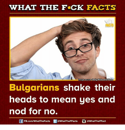Dank, 🤖, and Nod: WHAT THE FCK FACTS  Image Source Daily Picks and Fucks  Bulgarians shake their  heads to mean yes and  nod for no.  FB.com/WhatThe Facts  @What'TheFFacts  WhatTheFFact