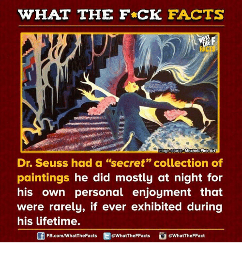 "Dank, Dr. Seuss, and Paintings: WHAT THE FCK FACTS  mage source Mitchell Fine Art  Dr. Seuss had a ""secret"" collection of  paintings he did mostly at night for  his own personal enjoyment that  were rarely, if ever exhibited during  his lifetime.  FB.com/WhatThe Facts  @WhatTheFFacts  @What The FFact"