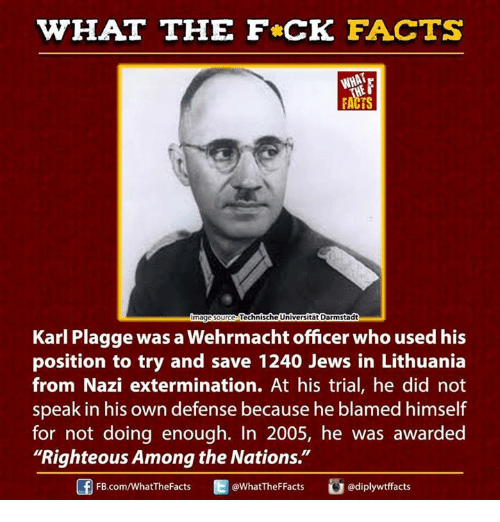 """Dank, fb.com, and Office: WHAT THE FCK FACTS  WHAT  Technische Universitat Darmstadt  mage Source  Karl Plagge was a Wehrmacht officer who used his  position to try and save 1240 Jews in Lithuania  from Nazi extermination. At his trial, he did not  speak in his own defense because he blamed himself  for not doing enough. In 2005, he was awarded  """"Righteous Among the Nations.""""  @WhatTheF Facts  FB.com/WhatTheFacts"""