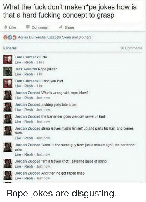 """Fucking, Memes, and Fuck: What the fuck don't make r pe jokes how is  that a hard fucking concept to grasp  i Like IM comment  A share  Adrian Burroughs, Elizabeth Sloan and 9 others  10 Comments  6 shares  Tom Cormack II No  Like Reply 2 hrs  Jack Gerards Rope jokes?  Like Reply 1 hr  Tom Cormack II Ripe you idiot  Like Reply 1hr  Jordan Zucced What's wrong with rope jokes?  Like Reply Just now  Jordan Zucced a string goes into a bar  Like Reply Just now  Jordan Zucced the bartender goes we dont serve ur kind  Like Reply Just now  Jordan Zucced string leaves twists himself up and parts his hair, and comes  back  Like Reply Just now  Jordan Zucced """"aren't u the same guy from just a minute ago"""", the bartender  asks  Like Reply Just now  Jordan Zucced """"I'm a frayed knot, says the piece of string  Like Reply Just now  Jordan Zucced And then he got raped imao  Like Reply Just now Rope jokes are disgusting."""