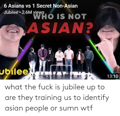 Asian, Wtf, and Jubilee: what the fuck is jubilee up to are they training us to identify asian people or sumn wtf