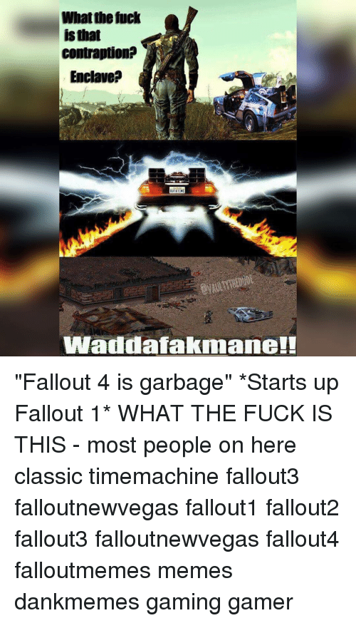 "Fallout 4, Memes, and Fallout: What the fuck  isthat  contraption?  Enclave?  OUTATINE  Wadda fakmane!! ""Fallout 4 is garbage"" *Starts up Fallout 1* WHAT THE FUCK IS THIS - most people on here classic timemachine fallout3 falloutnewvegas fallout1 fallout2 fallout3 falloutnewvegas fallout4 falloutmemes memes dankmemes gaming gamer"