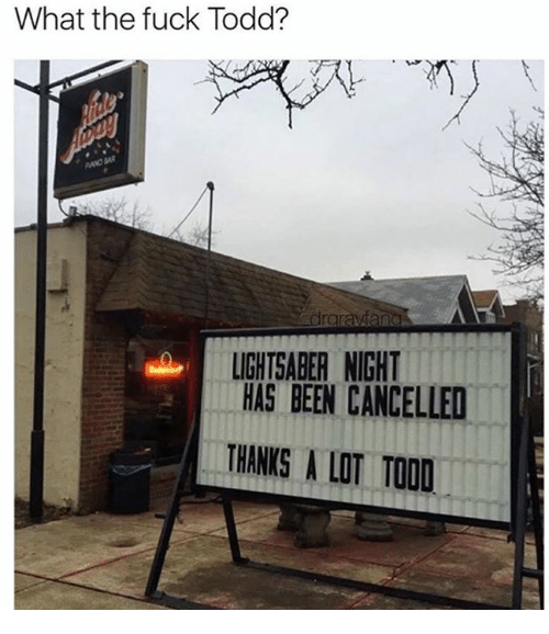 Dank, Lightsaber, and Fuck: What the fuck Todd?  LIGHTSABER NIGHT  HAS BEEN CANCELLED  THANKS A LT TOOD