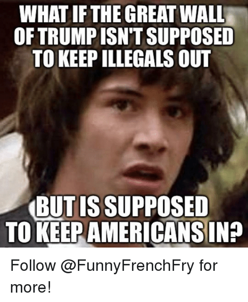 What The Great Wall Of Trump Isnt Supposed To Keep Illegals Out