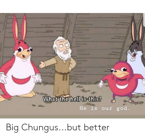 God, Hell, and Big: What the hell is this?  ISi  He is our god Big Chungus...but better