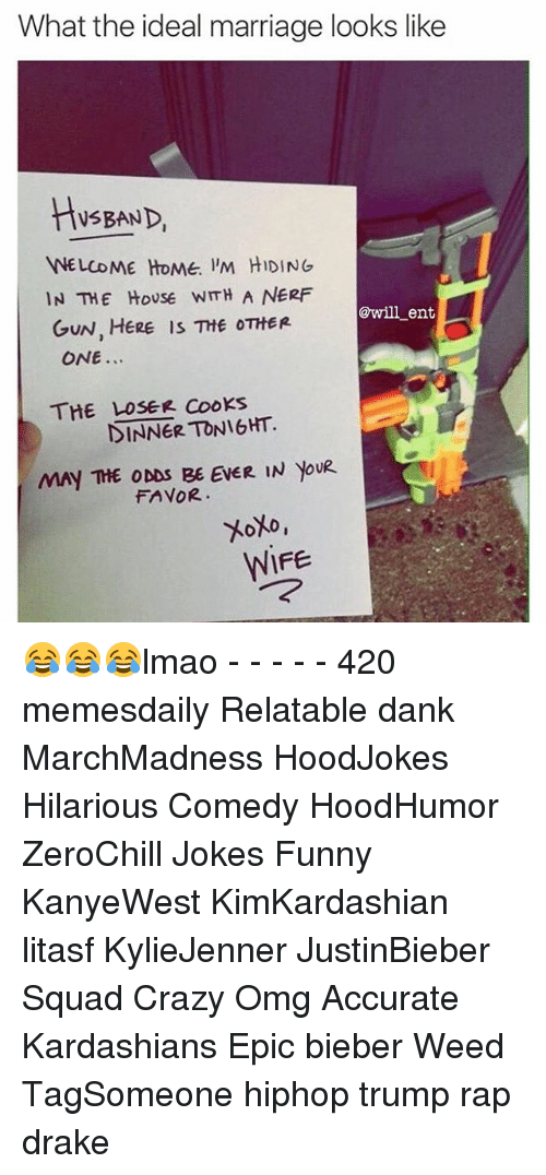 Memes, 🤖, and Nerf: What the ideal marriage looks like  HUSBAND  WELCOME HOME IM HIDING  IN THE HOUSE WITH A NERF  will ents  GUN, HERE is THE OTHER  ONE  THE LOSER TONIGHT.  MAY THE ODDS BE EVER IN YouR  FAVOR.  WIFE 😂😂😂lmao - - - - - 420 memesdaily Relatable dank MarchMadness HoodJokes Hilarious Comedy HoodHumor ZeroChill Jokes Funny KanyeWest KimKardashian litasf KylieJenner JustinBieber Squad Crazy Omg Accurate Kardashians Epic bieber Weed TagSomeone hiphop trump rap drake