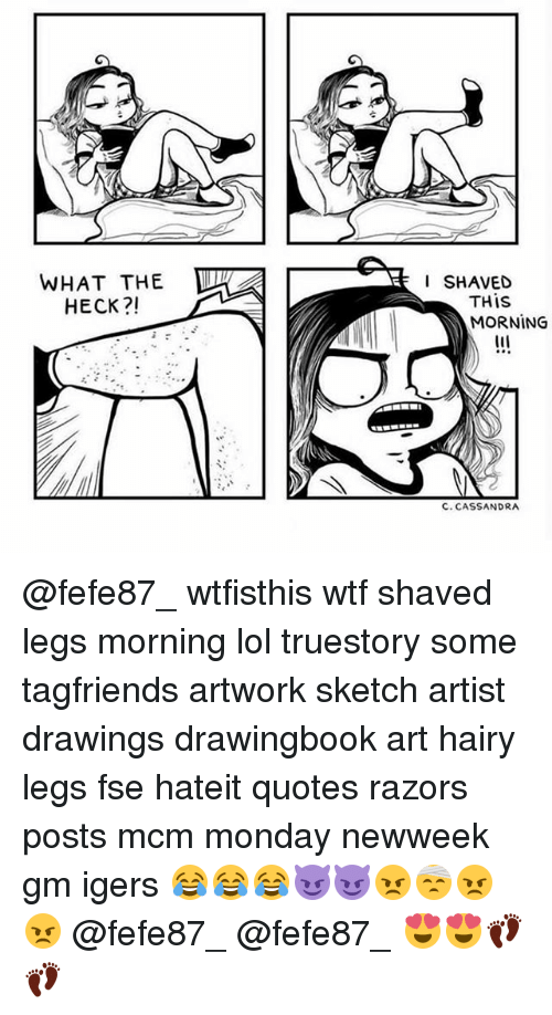 Lol, Memes, and Wtf: WHAT THE TW  I SHAVED  THIS  MORNING  HECK?!  C. CASSANDRA @fefe87_ wtfisthis wtf shaved legs morning lol truestory some tagfriends artwork sketch artist drawings drawingbook art hairy legs fse hateit quotes razors posts mcm monday newweek gm igers 😂😂😂😈😈😠🤕😠😠 @fefe87_ @fefe87_ 😍😍👣👣