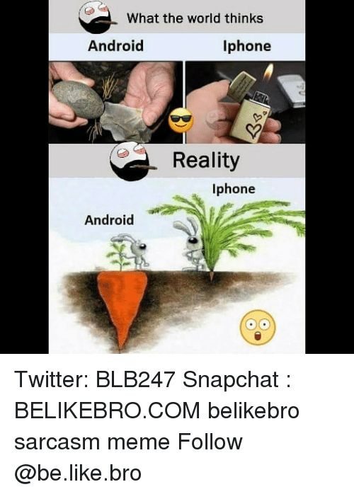 Android, Be Like, and Iphone: What the world thinks  Android  Iphone  Sy  Reality  Iphone  Android Twitter: BLB247 Snapchat : BELIKEBRO.COM belikebro sarcasm meme Follow @be.like.bro
