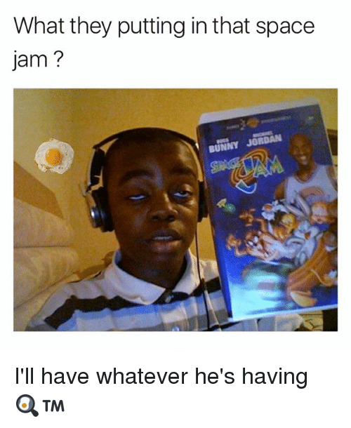 Memes, Jordan, and Space: What they putting in that space  Jam  BUNNY JORDAN I'll have whatever he's having 🍳™