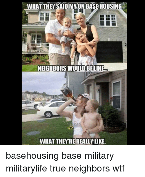 Memes, True, and Wtf: WHAT THEY SAID MY ON BASEHOUSING  NEIGHBORS WOULD BELIKE  WHAT THEYRE REALLY LIKE. basehousing base military militarylife true neighbors wtf