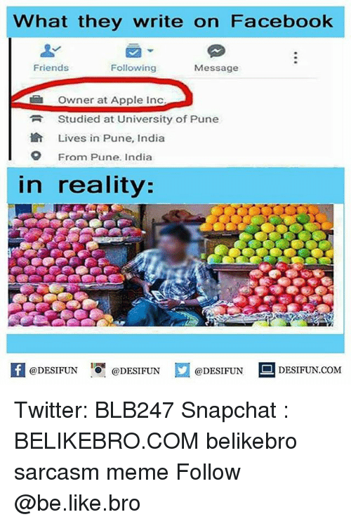 Apple, Be Like, and Facebook: What they write on Facebook  Friends  Following  Message  Owner at Apple Inc  Studied at University of Pune  Lives in Pune, India  From Pune. India  O  in reality:  困@DESIFUN 1 @DESIFUN口  @DESIFUN DESIFUN.COM Twitter: BLB247 Snapchat : BELIKEBRO.COM belikebro sarcasm meme Follow @be.like.bro