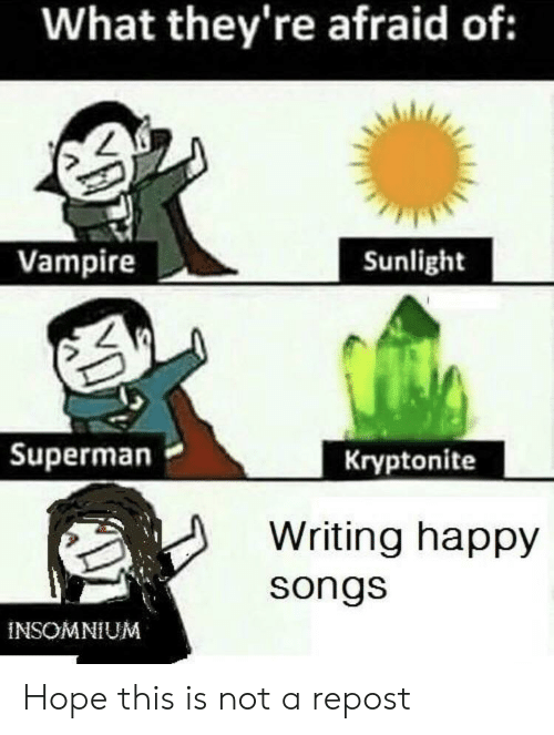 Superman, Happy, and Songs: What they're afraid of:  Vampire  Sunlight  Superman  Kryptonite  Writing happy  songs  INSOMNIUM Hope this is not a repost