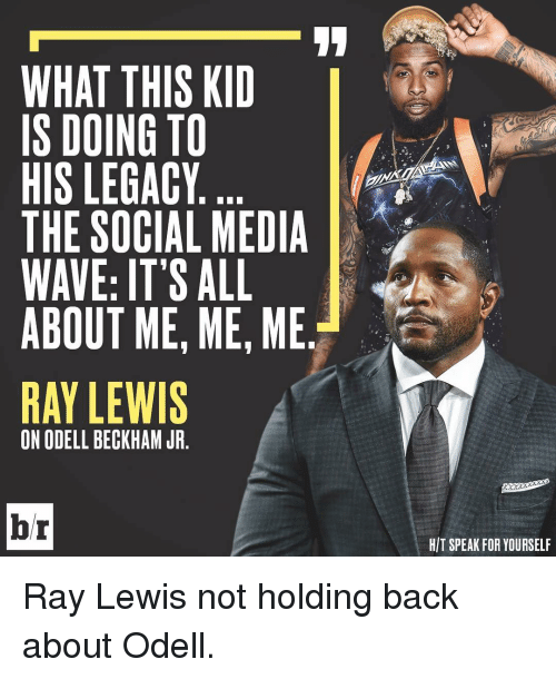 Odell Beckham Jr., Ray Lewis, and Social Media: WHAT THIS KID  IS DOING TO  HIS LEGACY  THE SOCIAL MEDIA  WAVE: IT'S ALL  ABOUT ME, ME, ME.  RAY LEWIS  ON ODELL BECKHAM JR  br  HIT SPEAK FOR YOURSELF Ray Lewis not holding back about Odell.