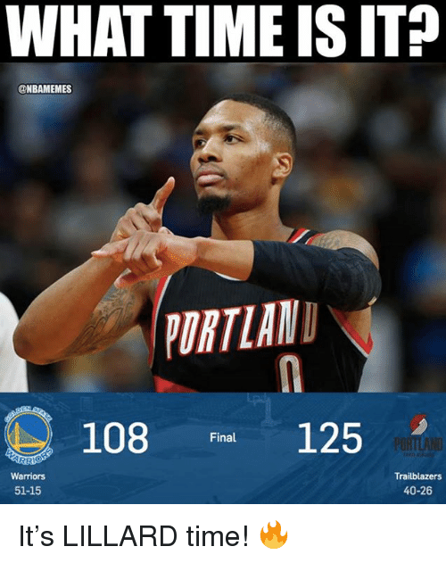 Nba, Time, and Warriors: WHAT TIME IS IT  @NBAMEMES  ORTLAN  108 Final 125  Warriors  51-15  Trailblazers  40-26 It's LILLARD time! 🔥