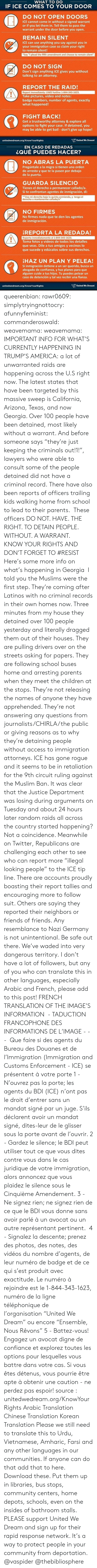 """America, Anaconda, and Children: WHAT TO DO  IF ICE COMES TO YOUR DOOR  DO NOT OPEN DOORS  ICE cannot come in without a signed warrant  or if you let them in. Tell them to pass the  warrant under the door before you open.  REMAIN SILENT  ICE can use anything you say against you in  your immigration case so claim your right  to remain silent!  Say """"I plead the fifth amendment and choose to remain silent""""  DO NOT SIGN  Don't sign anything ICE gives you without  talking to an attorney.  REPORT THE RAID!  Report immediately: UWD hotline 1-844-343-1623.  Take pictures, video and notes:  badge numbers, number of agents, exactly  what happened!  FIGHT BACK!  Get a trustworthy attorney & explore all  options to fight your case. If detained, you  may be able to get bail - don't give up hope!  unitedwedream.org/KnowYourRights  United We Dreami   EN CASO DE REDADAS  ¿QUÉ PUEDES HACER?  NO ABRAS LA PUERTA  Pregúntale a la migra si tienen una orden  de arresto y que te la pasen por debajo  de la puerta.  GUARDA SILENCIO  Tienes el derecho a permanecer callado/a.  Si te confrontan agentes de inmigración, di:  """"Uso mi derecho bajo la quinta enmienda, y tengo el  derecho a mantenerme callado/a""""  NO FIRMES  No firmes nada que te den los agentes  de inmigracion.  REPORTA LA REDADA!  Reporta inmediatamente al 1-844-343-1623.  Toma fotos y videos de todos los detalles  que veas. Dile a tus amigos y vecinos lo  que sucede y edúcalos sobre sus derechos.  HAZ UN PLAN Y PELEA!  Sí inmigración detiene a un ser querido, busca un  abogado de confianza, y haz planes para que  alguien cuide a tus hijos. Tu puedes pelear un  caso de detención y tal vez recibir una fianza.  unitedwedream.org/KnowYourRights  United We Dream queerenbian:  rawr0609:   simplytryingnottocry:  afunnyfeminist:  commanderoswald:   weavemama:  weavemama:  IMPORTANT INFO FOR WHAT'S CURRENTLY HAPPENING IN TRUMP'S AMERICA:a lot of unwarranted raids are happening across the U.S right now. The latest states that have been targ"""
