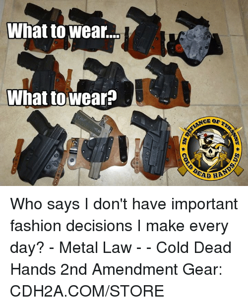 Fashion, Memes, and Cold: What to wear.  What towear?  ADHA Who says I don't have important fashion decisions I make every day?  - Metal Law  - - Cold Dead Hands 2nd Amendment Gear: CDH2A.COM/STORE