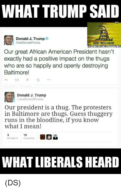 Memes, Thug, and American: WHAT TRUMP SAID  OS  Donald J. Trump  arealDonald Trump  DONT TREAD ON ME  Our great African American President hasn't  exactly had a positive impact on the thugs  who are so happily and openly destroying  Baltimore!  Donald J. Trump  realDonald Trump  Our president is a thug. The protesters  in Baltimore are thugs. Guess thuggery  runs in the blood  if you know  what I mean!  10  RETWEETS FAVORITES  WHAT LIBERALS HEARD (DS)