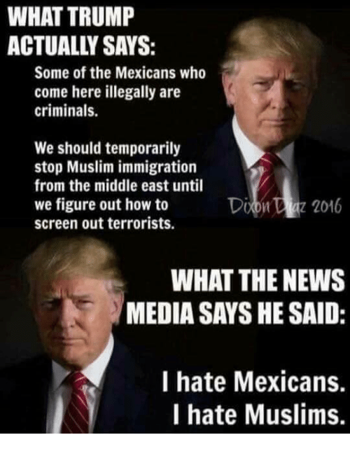 Memes, Muslim, and News: WHAT TRUMP  Some of the Mexicans who  come here illegally are  criminals.  We should temporarily  stop Muslim immigration  from the middle east until  we figure out how to  Doon 2016  screen out terrorists.  WHAT THE NEWS  MEDIA SAYS HE SAID:  I hate Mexicans.  I hate Muslims.