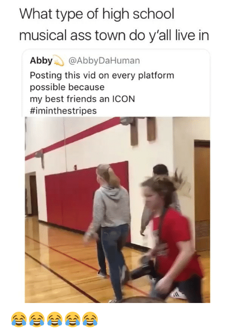 Ass, Friends, and High School Musical: What type of high school  musical ass town do y'all live in  Abby @AbbyDaHuman  Posting this vid on every platform  possible because  my best friends an ICON  😂😂😂😂😂