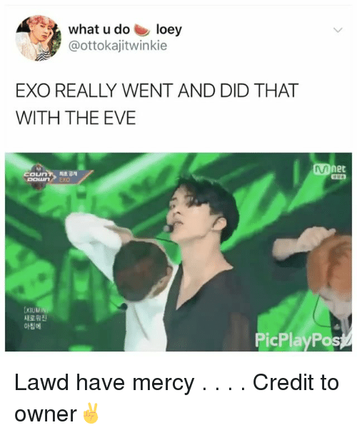 Memes, Mercy, and What U: what u do loey  @ottokajitwinkie  EXO REALLY WENT AND DID THAT  WITH THE EVE  Mnet  coun7, 의초 공개  DOLuN EXO  DoLun  새로 휨진  아침에  PicPlayPos Lawd have mercy . . . . Credit to owner✌