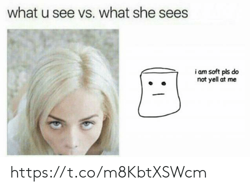 What U, She, and Pls: what u see vs. what she sees  23  i am soft pls do  not yell at me https://t.co/m8KbtXSWcm